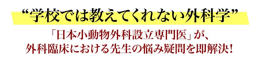 学校では教えてくれない外科学「日本小動物外科設立専門医」が、外科臨床における先生の悩み疑問を即解決!