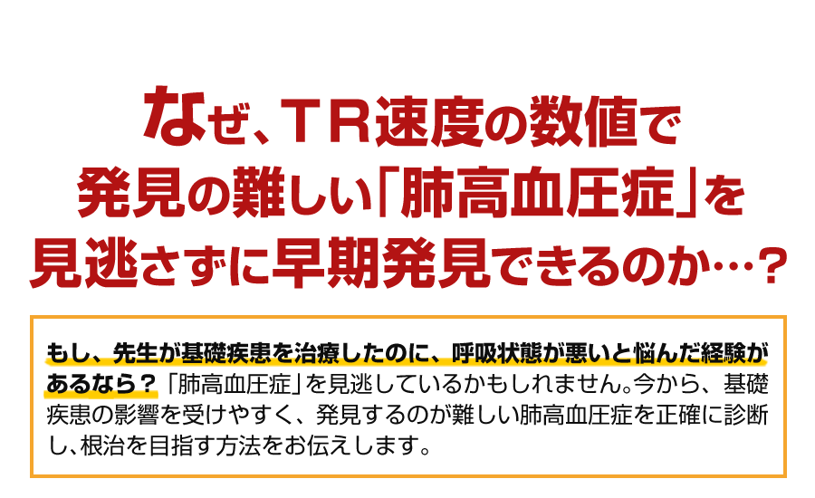 なぜ、TR速度の数値で発見の難しい「肺高血圧症」を見逃さず早期発見できるのか…?